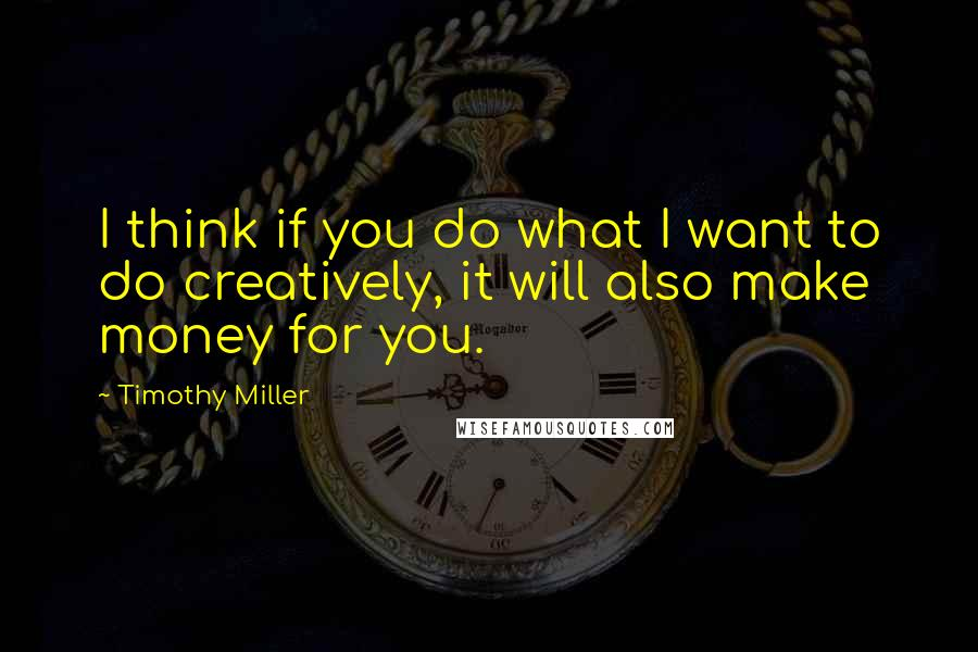 Timothy Miller quotes: I think if you do what I want to do creatively, it will also make money for you.