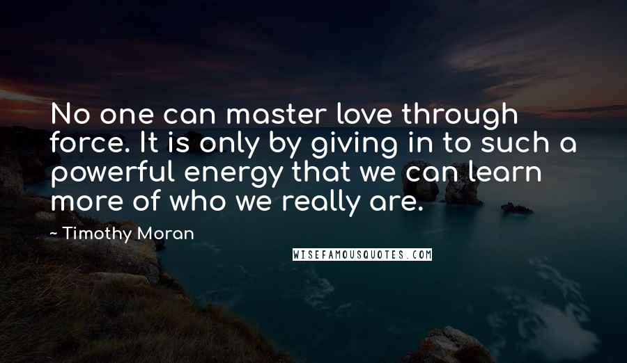 Timothy Moran quotes: No one can master love through force. It is only by giving in to such a powerful energy that we can learn more of who we really are.