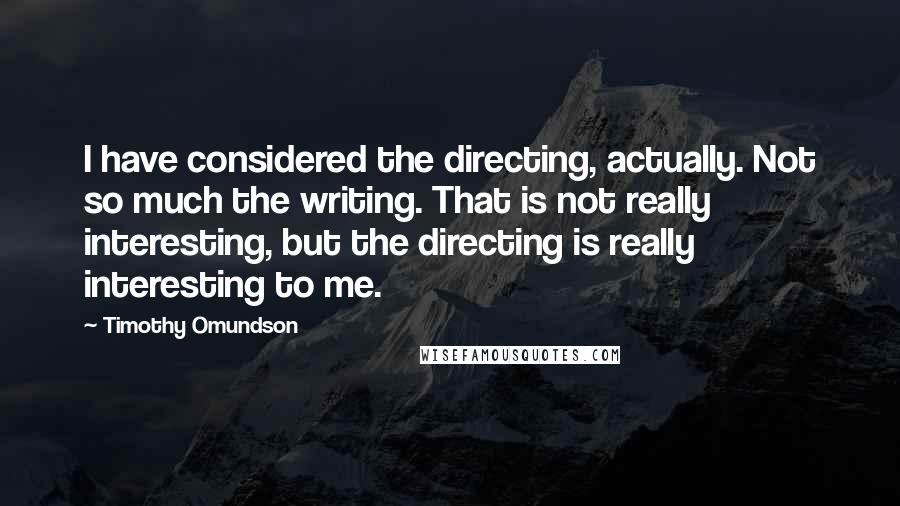 Timothy Omundson quotes: I have considered the directing, actually. Not so much the writing. That is not really interesting, but the directing is really interesting to me.