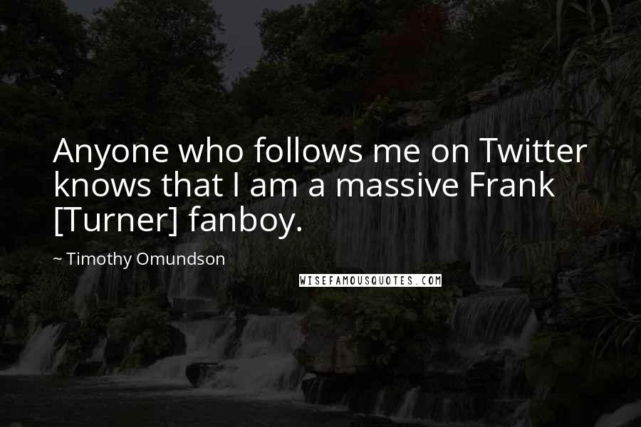 Timothy Omundson quotes: Anyone who follows me on Twitter knows that I am a massive Frank [Turner] fanboy.