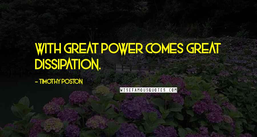 Timothy Poston quotes: With great power comes great dissipation.