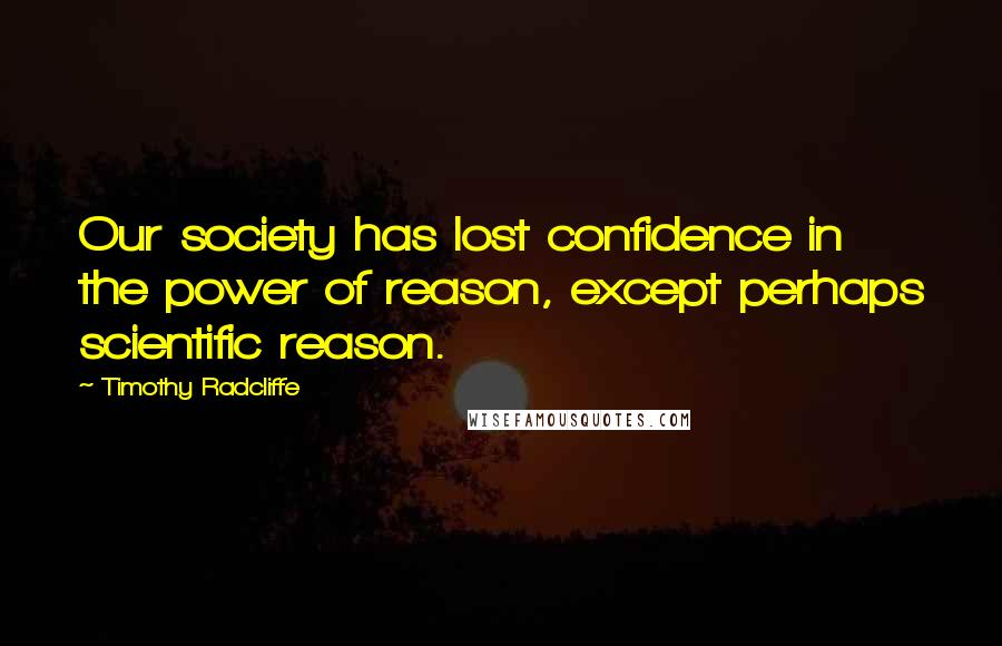 Timothy Radcliffe quotes: Our society has lost confidence in the power of reason, except perhaps scientific reason.