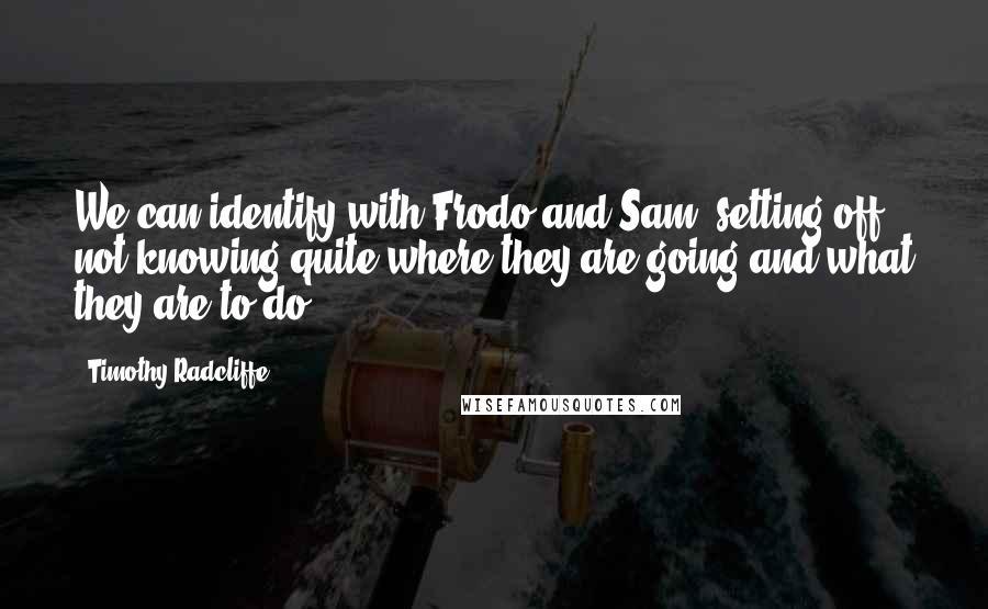 Timothy Radcliffe quotes: We can identify with Frodo and Sam, setting off not knowing quite where they are going and what they are to do.