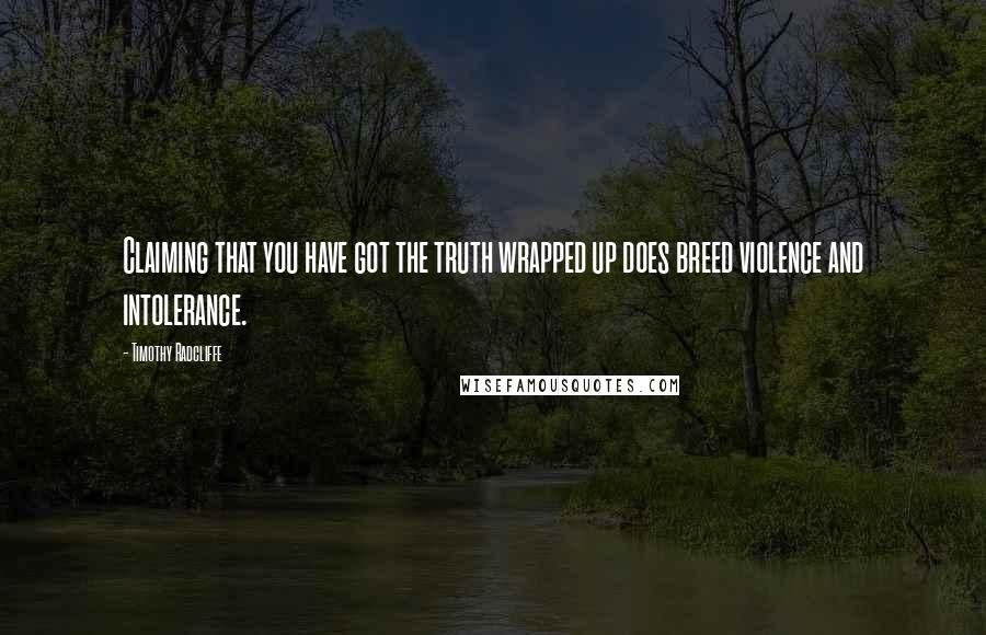 Timothy Radcliffe quotes: Claiming that you have got the truth wrapped up does breed violence and intolerance.