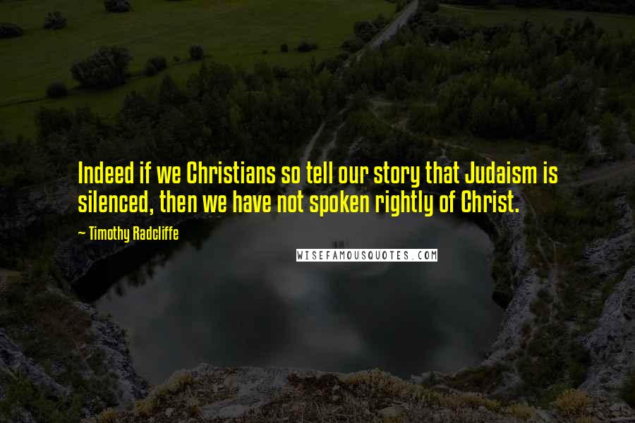 Timothy Radcliffe quotes: Indeed if we Christians so tell our story that Judaism is silenced, then we have not spoken rightly of Christ.