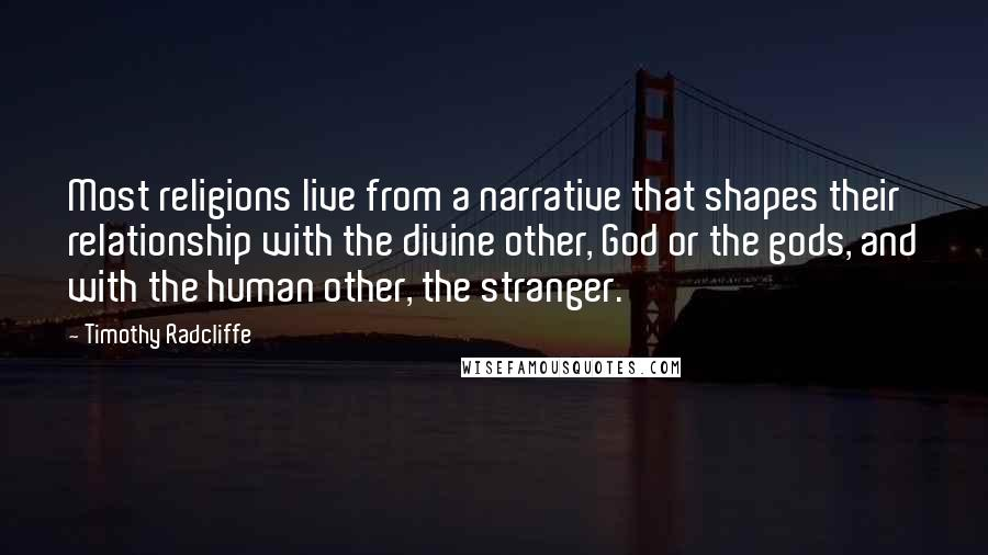 Timothy Radcliffe quotes: Most religions live from a narrative that shapes their relationship with the divine other, God or the gods, and with the human other, the stranger.
