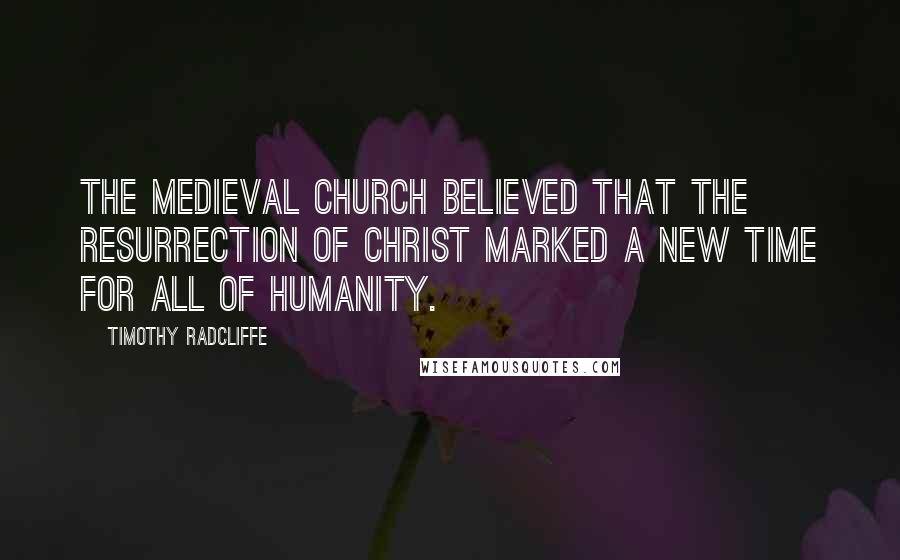 Timothy Radcliffe quotes: The medieval Church believed that the resurrection of Christ marked a new time for all of humanity.