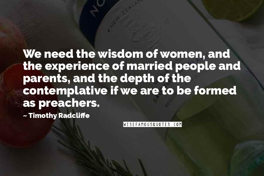 Timothy Radcliffe quotes: We need the wisdom of women, and the experience of married people and parents, and the depth of the contemplative if we are to be formed as preachers.