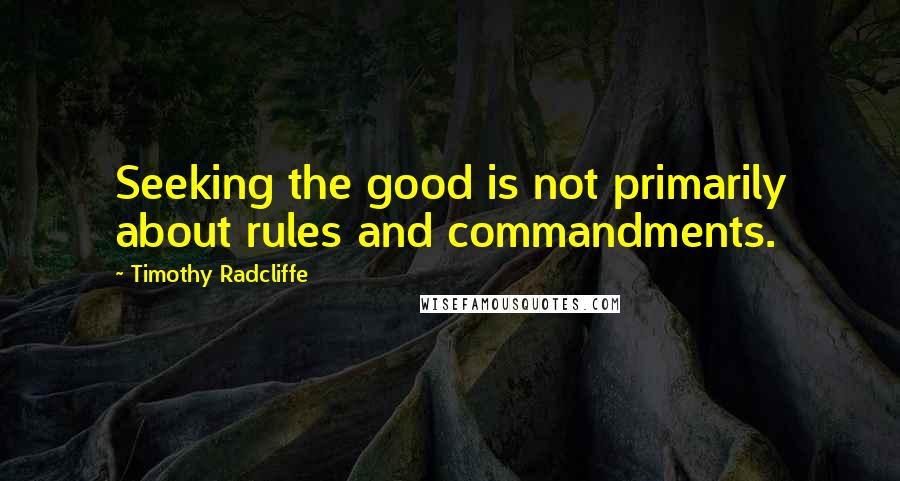 Timothy Radcliffe quotes: Seeking the good is not primarily about rules and commandments.