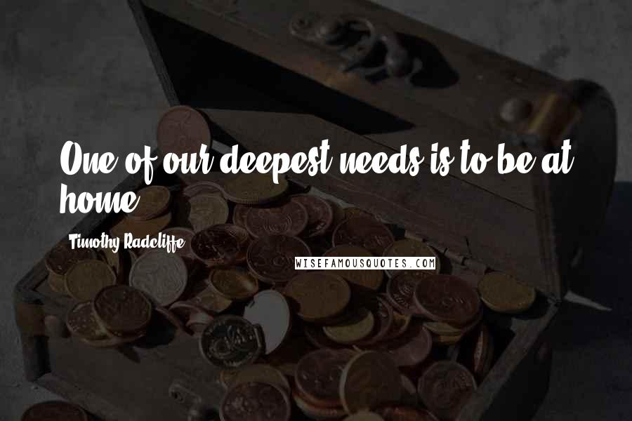 Timothy Radcliffe quotes: One of our deepest needs is to be at home.
