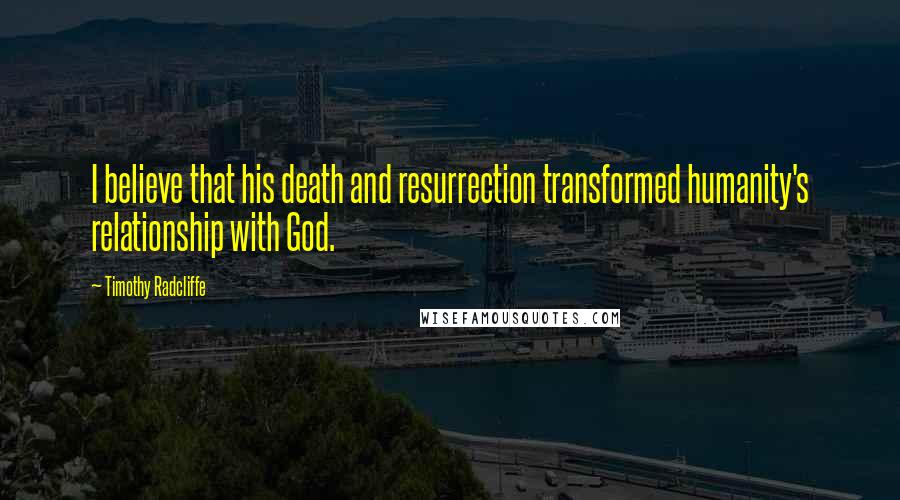 Timothy Radcliffe quotes: I believe that his death and resurrection transformed humanity's relationship with God.