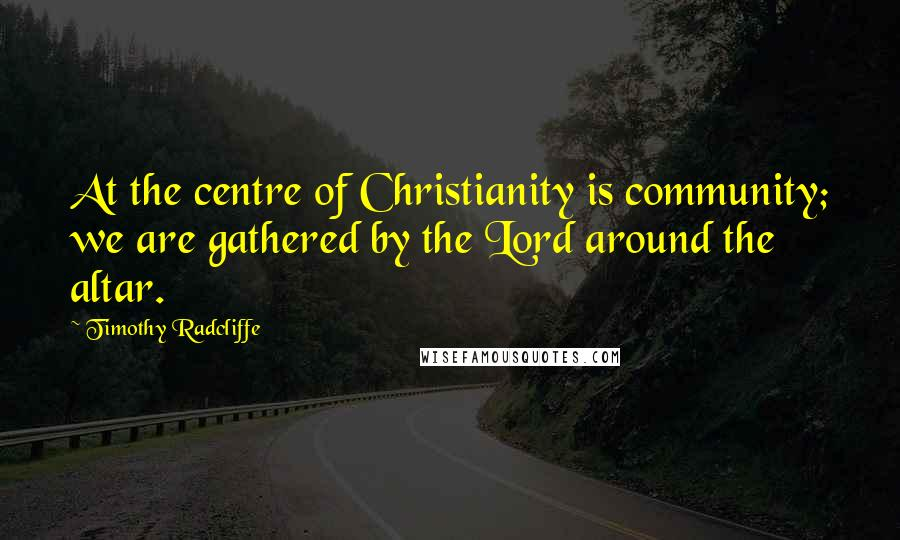 Timothy Radcliffe quotes: At the centre of Christianity is community; we are gathered by the Lord around the altar.