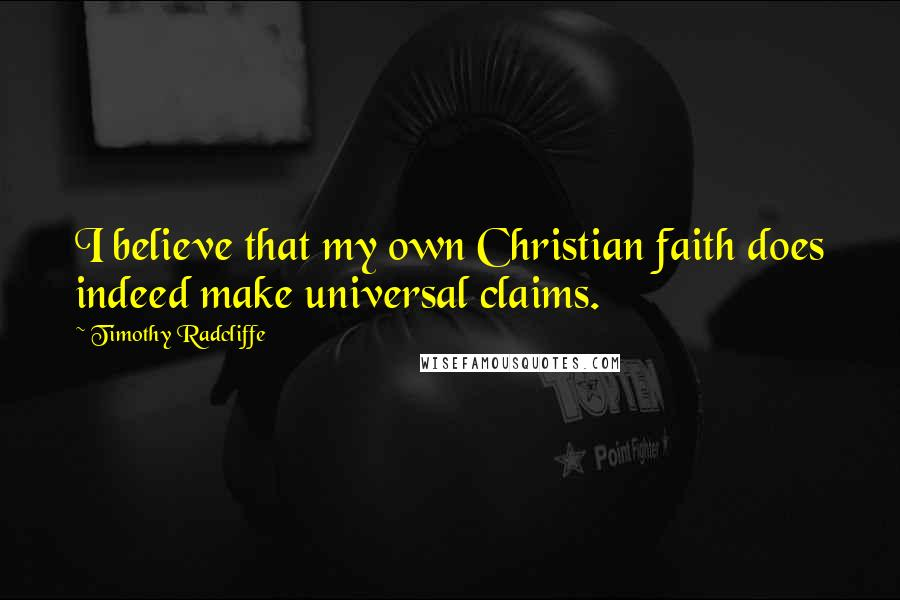 Timothy Radcliffe quotes: I believe that my own Christian faith does indeed make universal claims.