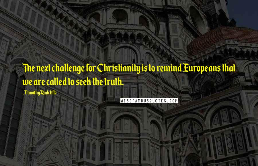 Timothy Radcliffe quotes: The next challenge for Christianity is to remind Europeans that we are called to seek the truth.
