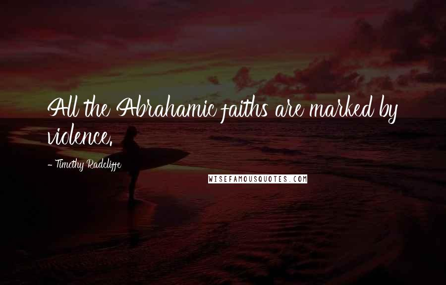 Timothy Radcliffe quotes: All the Abrahamic faiths are marked by violence.