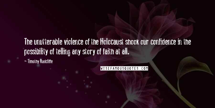 Timothy Radcliffe quotes: The unutterable violence of the Holocaust shook our confidence in the possibility of telling any story of faith at all.