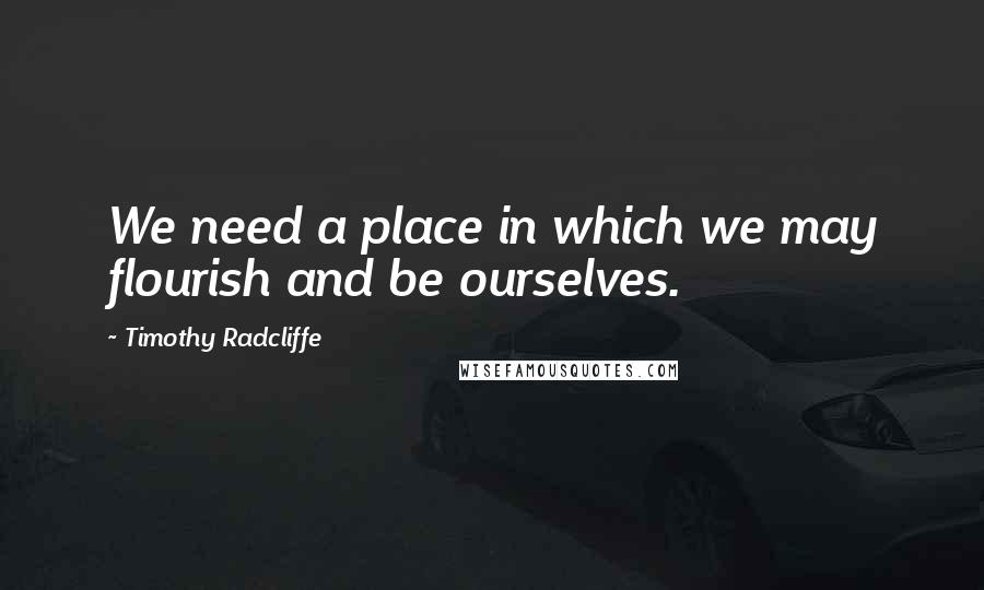 Timothy Radcliffe quotes: We need a place in which we may flourish and be ourselves.