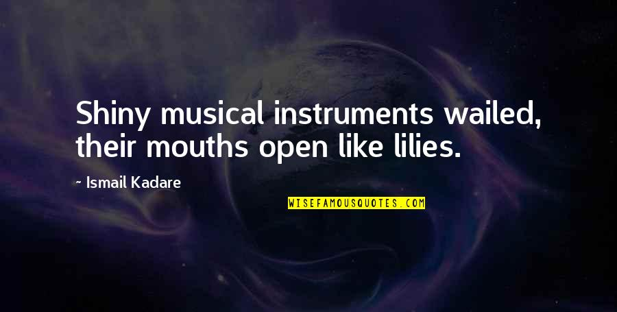 Timothy Radcliffe Quotes By Ismail Kadare: Shiny musical instruments wailed, their mouths open like