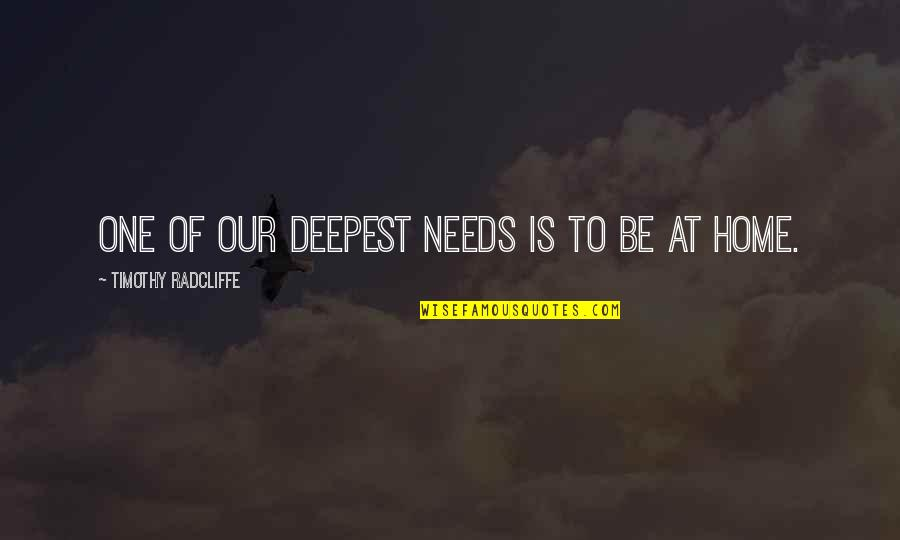 Timothy Radcliffe Quotes By Timothy Radcliffe: One of our deepest needs is to be