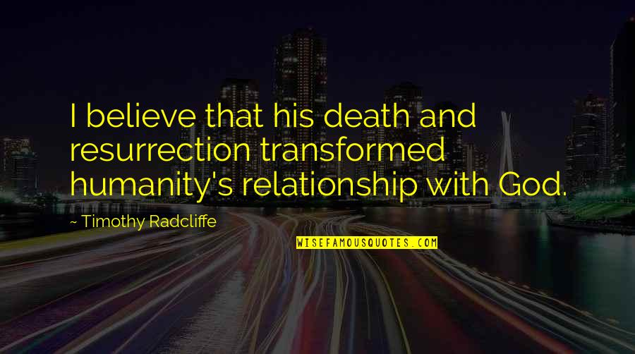 Timothy Radcliffe Quotes By Timothy Radcliffe: I believe that his death and resurrection transformed