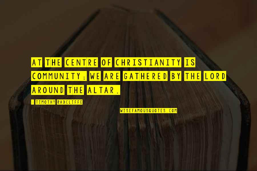 Timothy Radcliffe Quotes By Timothy Radcliffe: At the centre of Christianity is community; we