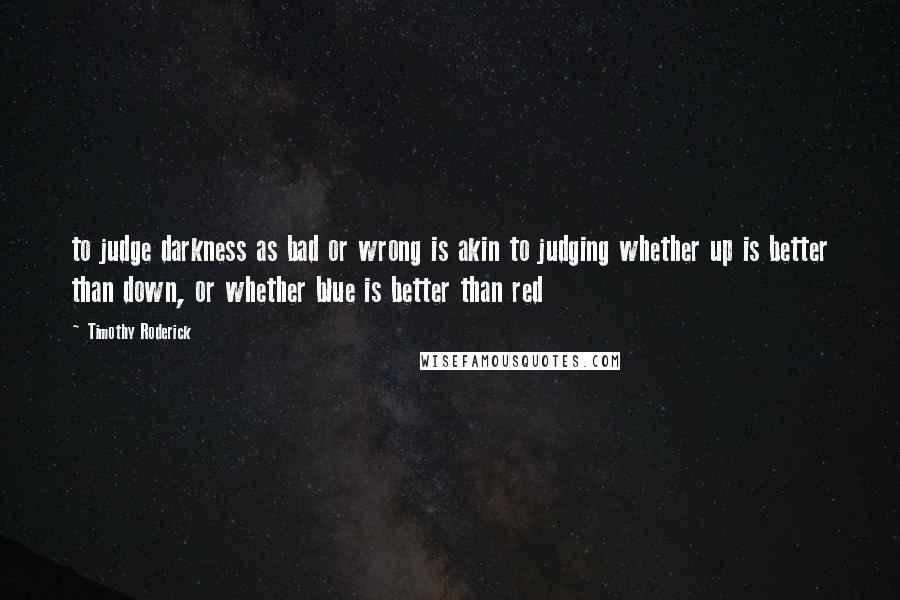 Timothy Roderick quotes: to judge darkness as bad or wrong is akin to judging whether up is better than down, or whether blue is better than red