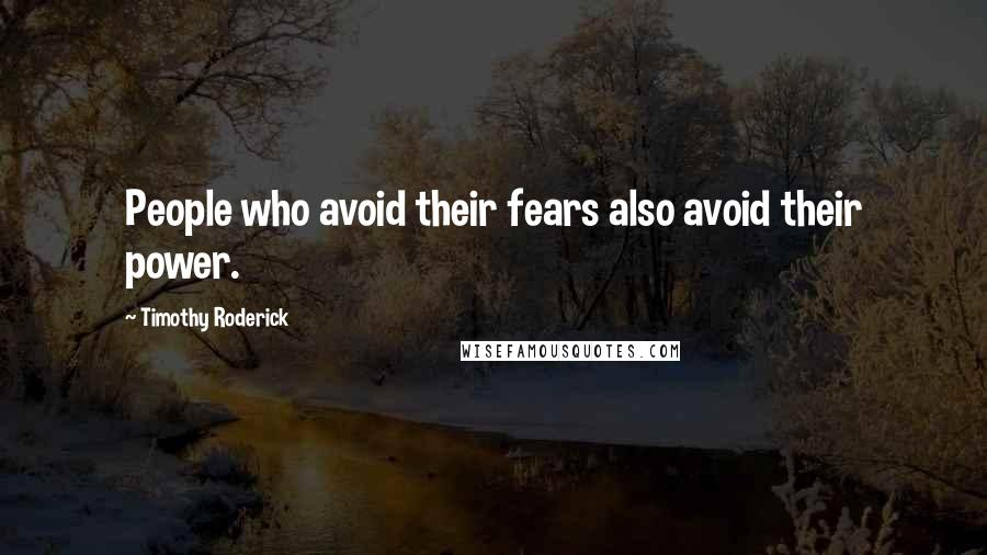 Timothy Roderick quotes: People who avoid their fears also avoid their power.
