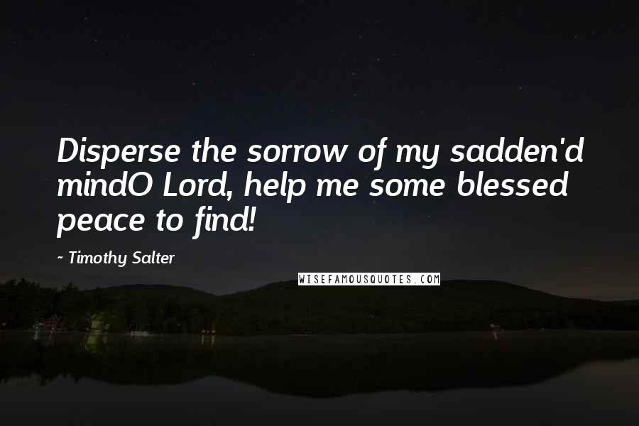Timothy Salter quotes: Disperse the sorrow of my sadden'd mindO Lord, help me some blessed peace to find!