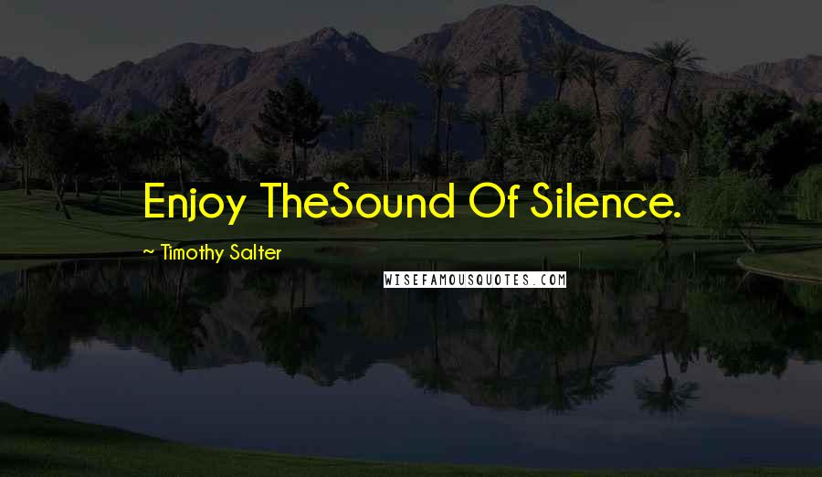 Timothy Salter quotes: Enjoy TheSound Of Silence.