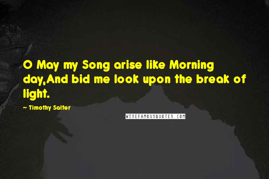Timothy Salter quotes: O May my Song arise like Morning day,And bid me look upon the break of light.