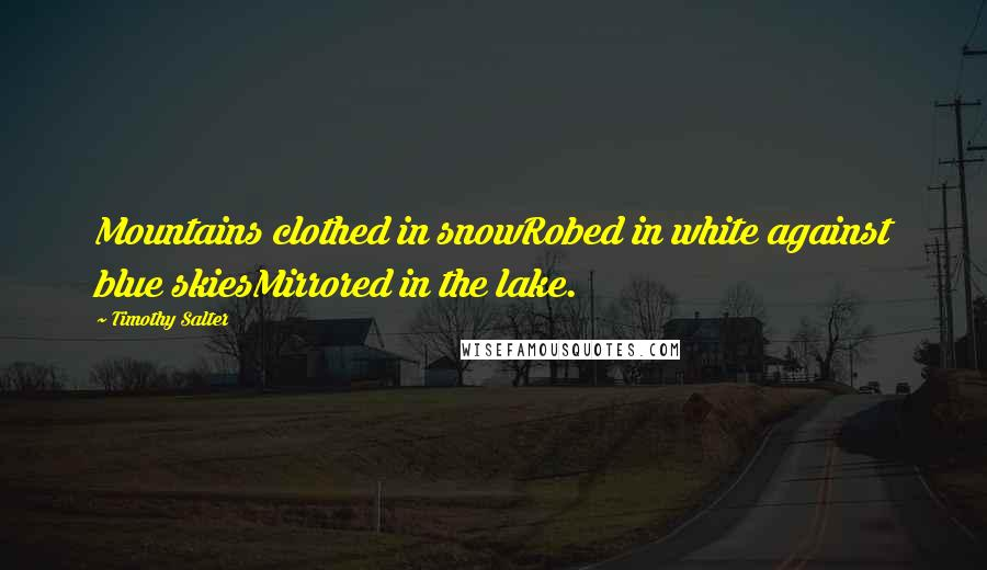 Timothy Salter quotes: Mountains clothed in snowRobed in white against blue skiesMirrored in the lake.