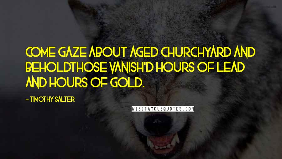 Timothy Salter quotes: Come gaze about aged churchyard and beholdThose vanish'd hours of lead and hours of gold.