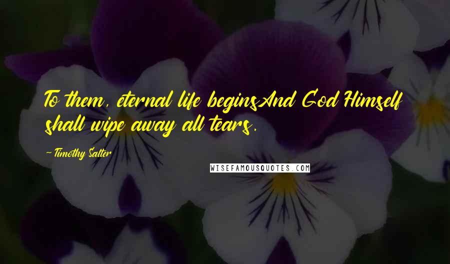 Timothy Salter quotes: To them, eternal life beginsAnd God Himself shall wipe away all tears.