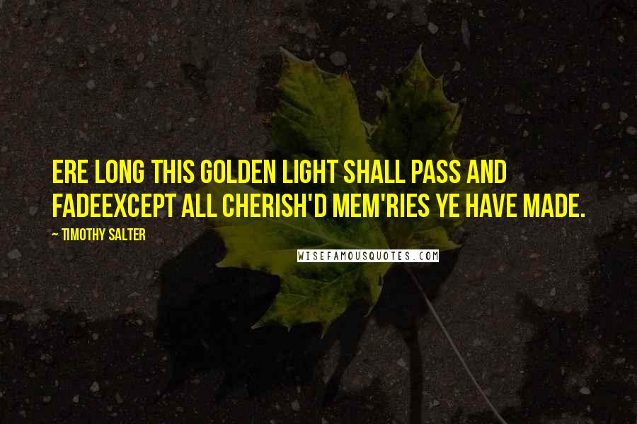 Timothy Salter quotes: Ere long this golden light shall pass and fadeExcept all cherish'd mem'ries ye have made.
