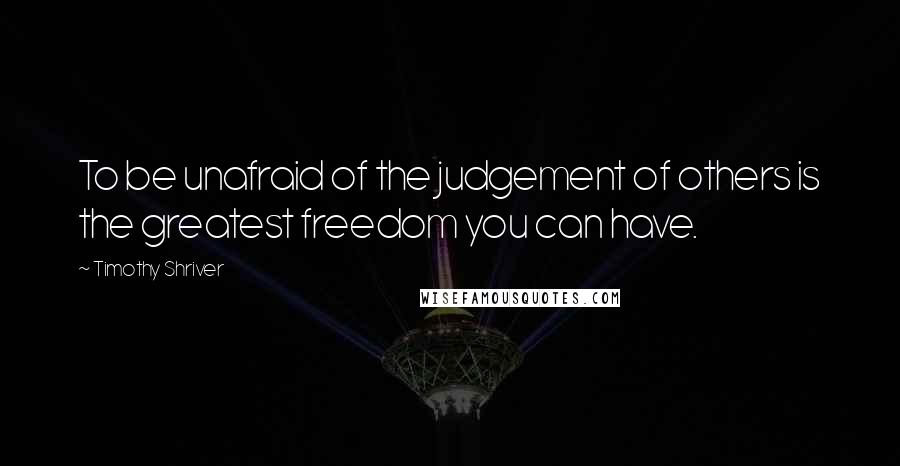 Timothy Shriver quotes: To be unafraid of the judgement of others is the greatest freedom you can have.