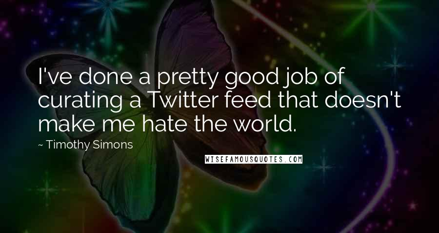 Timothy Simons quotes: I've done a pretty good job of curating a Twitter feed that doesn't make me hate the world.