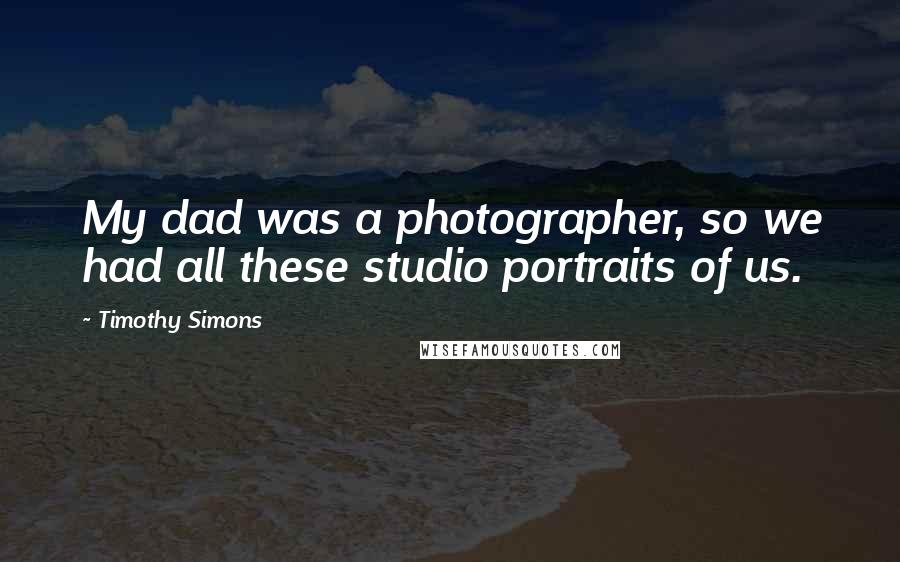 Timothy Simons quotes: My dad was a photographer, so we had all these studio portraits of us.