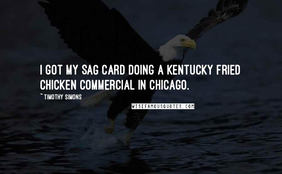 Timothy Simons quotes: I got my SAG card doing a Kentucky Fried Chicken commercial in Chicago.