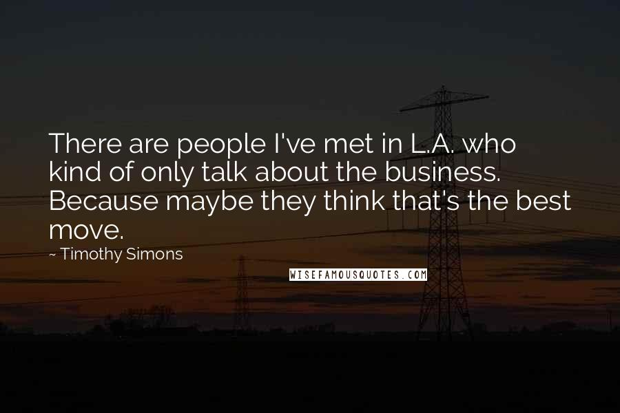Timothy Simons quotes: There are people I've met in L.A. who kind of only talk about the business. Because maybe they think that's the best move.