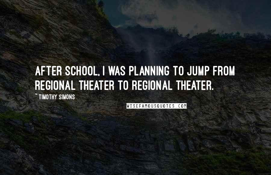 Timothy Simons quotes: After school, I was planning to jump from regional theater to regional theater.