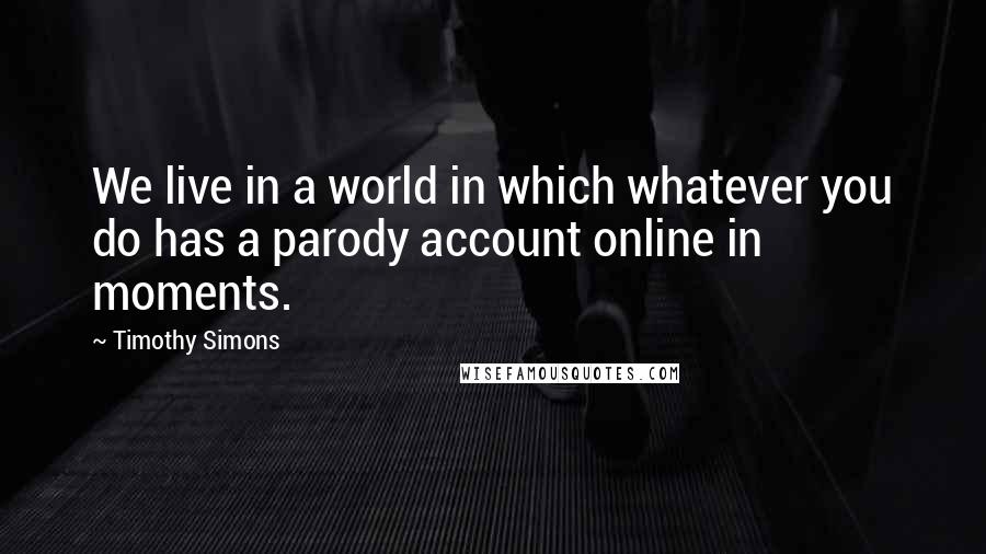Timothy Simons quotes: We live in a world in which whatever you do has a parody account online in moments.