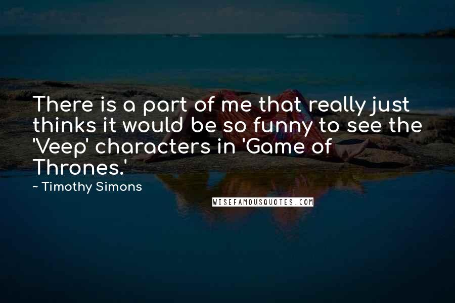 Timothy Simons quotes: There is a part of me that really just thinks it would be so funny to see the 'Veep' characters in 'Game of Thrones.'