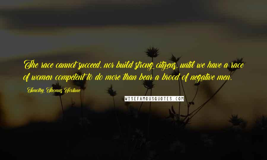 Timothy Thomas Fortune quotes: The race cannot succeed, nor build strong citizens, until we have a race of women competent to do more than bear a brood of negative men.