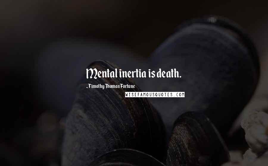 Timothy Thomas Fortune quotes: Mental inertia is death.