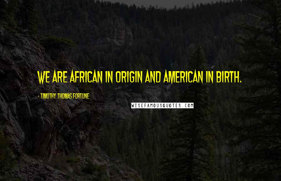 Timothy Thomas Fortune quotes: We are African in origin and American in birth.