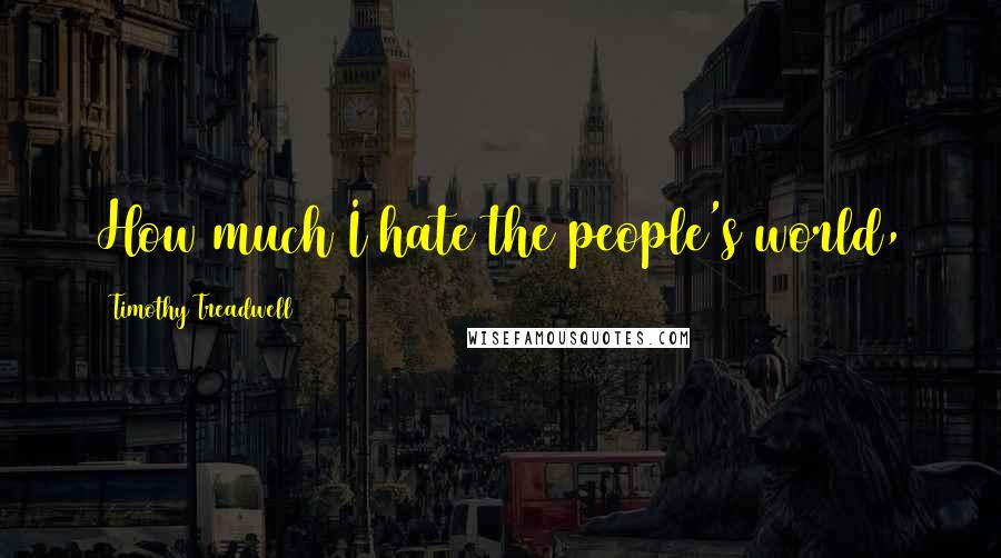 Timothy Treadwell quotes: How much I hate the people's world,