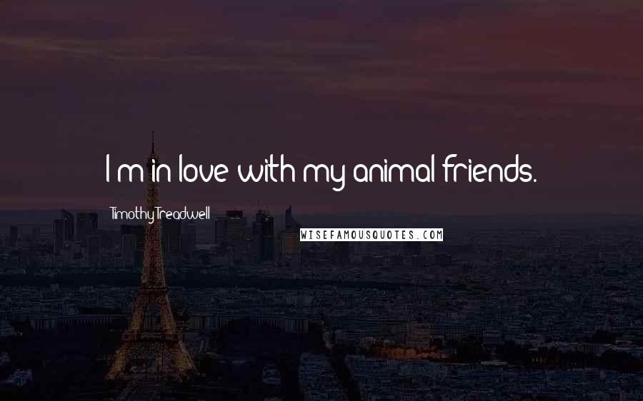 Timothy Treadwell quotes: I'm in love with my animal friends.