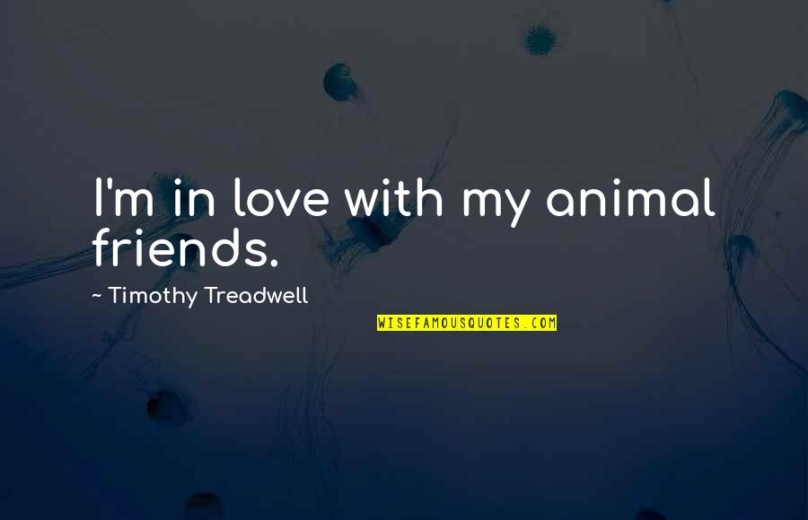 Timothy Treadwell Quotes By Timothy Treadwell: I'm in love with my animal friends.