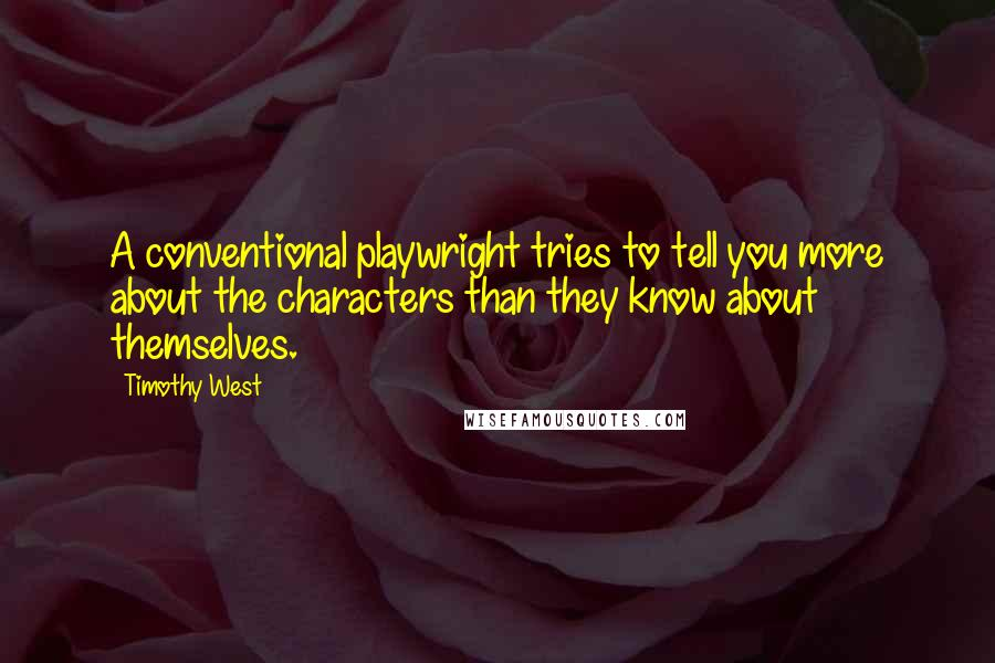 Timothy West quotes: A conventional playwright tries to tell you more about the characters than they know about themselves.