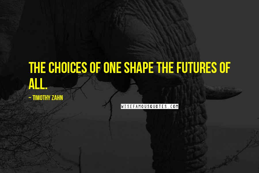 Timothy Zahn quotes: The choices of one shape the futures of all.